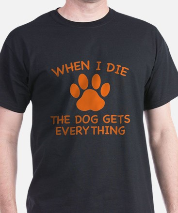 When I Die The Dog Gets Everything T-Shirt
