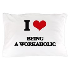 I love Being A Workaholic Pillow Case