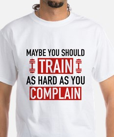 Train As Hard As You Complain Shirt