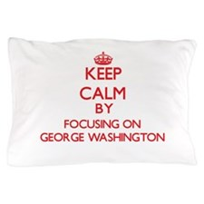Keep Calm by focusing on George Washin Pillow Case