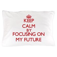 Keep Calm by focusing on My Future Pillow Case
