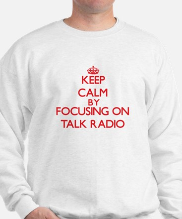 Keep Calm by focusing on Talk Radio Sweatshirt