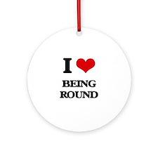 I Love Being Round Ornament (Round)