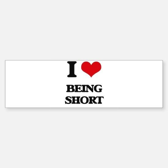 I Love Being Short Bumper Bumper Bumper Sticker