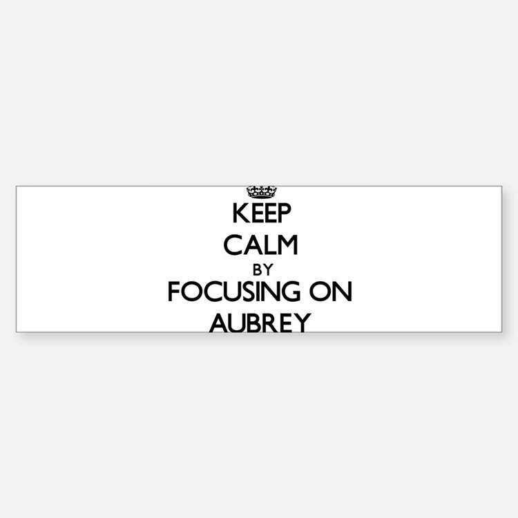 Keep Calm by focusing on on Aubrey Bumper Bumper Bumper Sticker