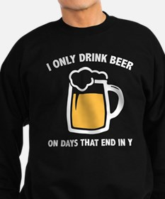 I Only Drink Beer On Days That End In Y Sweatshirt