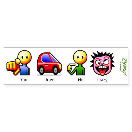 YOU DRIVE ME CRAZY Bumper Sticker