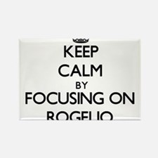 Keep Calm by focusing on on Rogelio Magnets