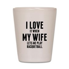When My Wife Lets Me Play Racquetball Shot Glass