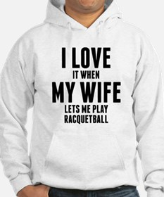 When My Wife Lets Me Play Racquetball Hoodie