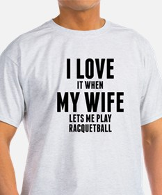 When My Wife Lets Me Play Racquetball T-Shirt