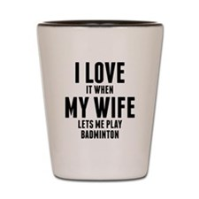 When My Wife Lets Me Play Badminton Shot Glass