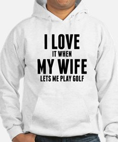 When My Wife Lets Me Play Golf Hoodie