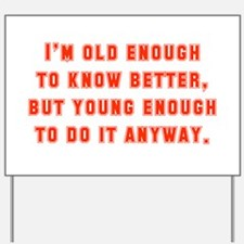 I'm Old Enough To Know Better Yard Sign