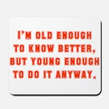 I'm Old Enough To Know Better Mousepad