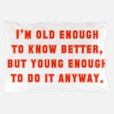 I'm Old Enough To Know Better Pillow Case