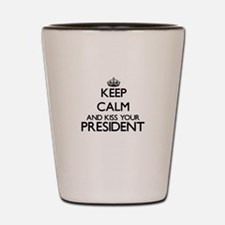 Keep calm and kiss your President Shot Glass