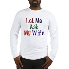 Let Me Ask My Wife Long Sleeve T-Shirt