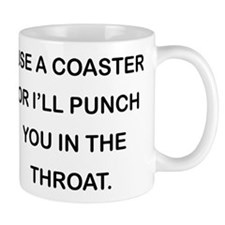 USE A COASTER OR I'LL PUNCH YOU IN THE THROAT. Mug