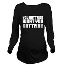 You gotta do Long Sleeve Maternity T-Shirt