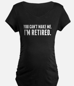 You Cant Make Me Im Retired Maternity T-Shirt