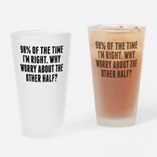 98 Percent Of The Time Im Right Drinking Glass