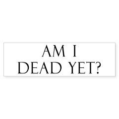 Am I Dead Yet? Bumper Bumper Sticker