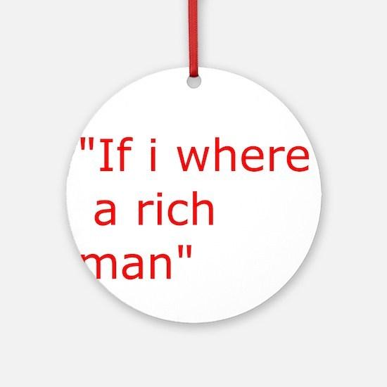 if i where a rich man Ornament (Round)