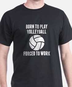 Born To Play Volleyball Forced To Work T-Shirt