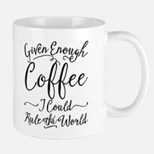 Given Enough Coffee I Could Rule The World Mugs
