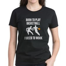 Born To Play Basketball Forced To Work T-Shirt