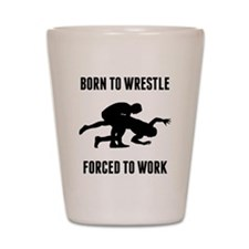 Born To Wrestle Forced To Work Shot Glass