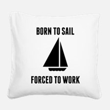 Born To Sail Forced To Work Square Canvas Pillow