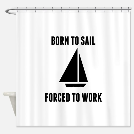 Born To Sail Forced To Work Shower Curtain