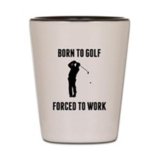 Born To Golf Forced To Work Shot Glass