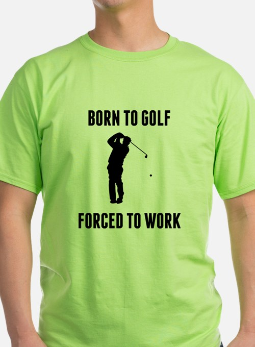 Born To Golf Forced To Work T-Shirt