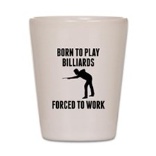 Born To Play Billiards Forced To Work Shot Glass