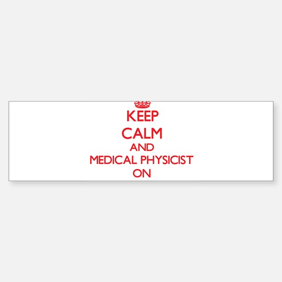 Keep Calm and Medical Physicist ON Bumper Bumper Bumper Sticker