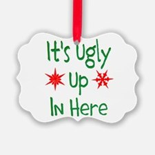 Its Ugly Up In Here Ornament