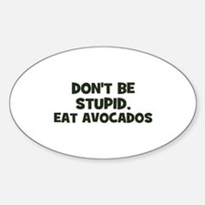 don't be stupid, eat avocados Oval Decal
