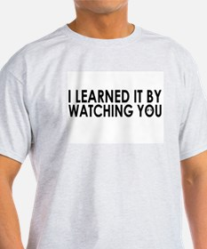 I learned it by watching you T-Shirt
