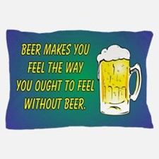 BEER MAKES YOU FEEL Pillow Case