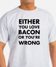 Either you love bacon or you're wron T-Shirt