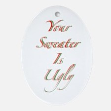 Your Sweater Is Ugly Ornament (Oval)