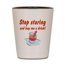 STOP STARING AND BUY ME Shot Glass