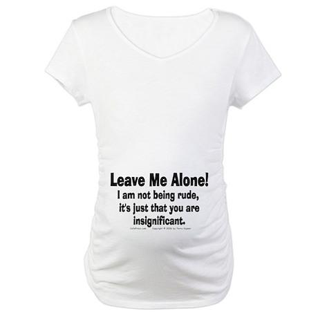 Leave Me Alone! Maternity T-Shirt