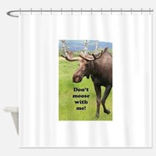 Don't moose with me! 2: Alaskan moo Shower Curtain