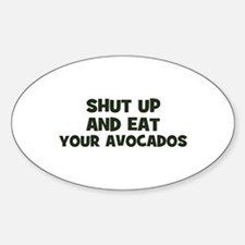 shut up and eat your avocados Oval Decal
