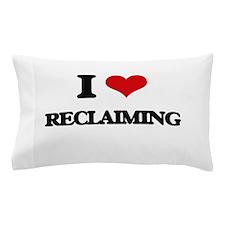 I Love Reclaiming Pillow Case