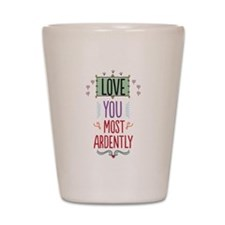 Love You Most Ardently Shot Glass